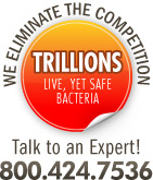 We Eliminate the Competition! Trillions of live, yet safe bacteria